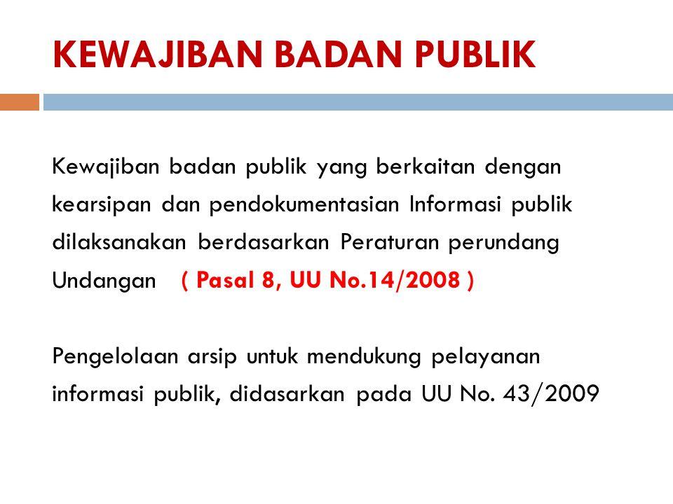 KEWAJIBAN BADAN PUBLIK Kewajiban badan publik yang berkaitan dengan kearsipan dan pendokumentasian Informasi publik dilaksanakan berdasarkan Peraturan