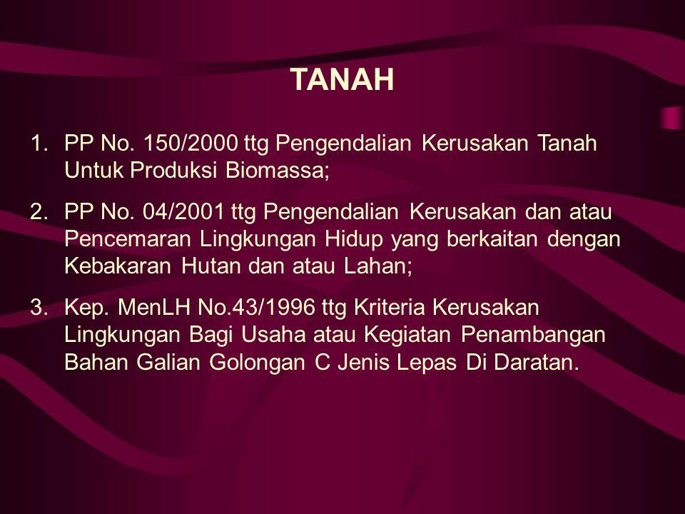 TANAH 1.PP No. 150/2000 ttg Pengendalian Kerusakan Tanah Untuk Produksi Biomassa; 2.PP No. 04/2001 ttg Pengendalian Kerusakan dan atau Pencemaran Ling
