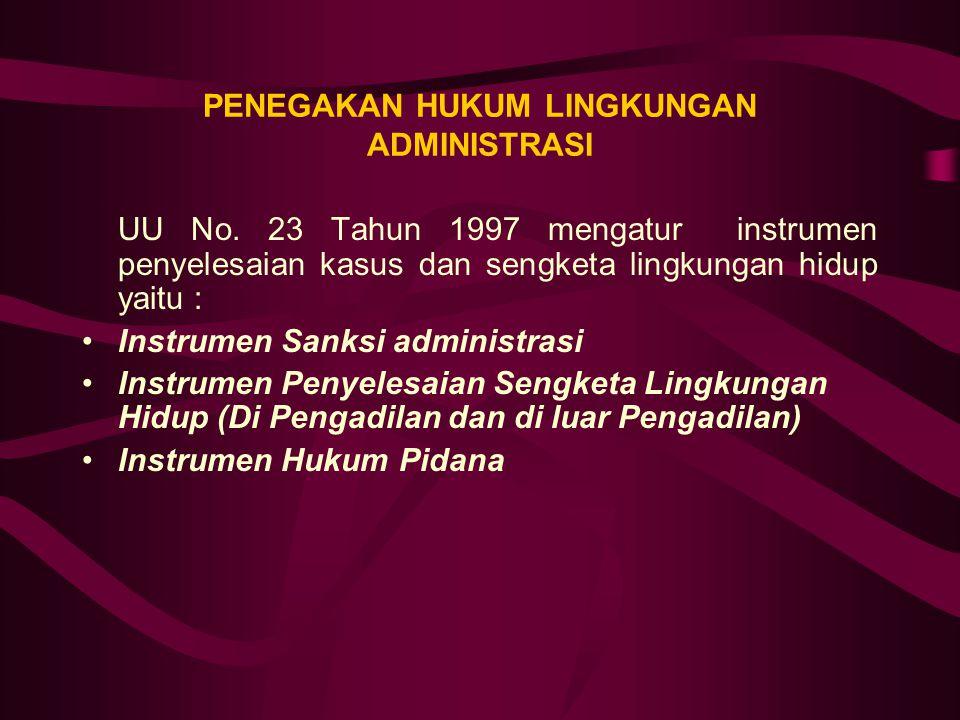 PENEGAKAN HUKUM LINGKUNGAN ADMINISTRASI UU No. 23 Tahun 1997 mengatur instrumen penyelesaian kasus dan sengketa lingkungan hidup yaitu : Instrumen San