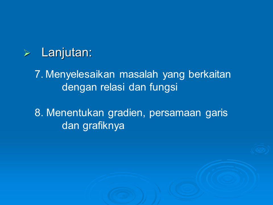  Lanjutan: 7. Menyelesaikan masalah yang berkaitan dengan relasi dan fungsi 8. Menentukan gradien, persamaan garis dan grafiknya