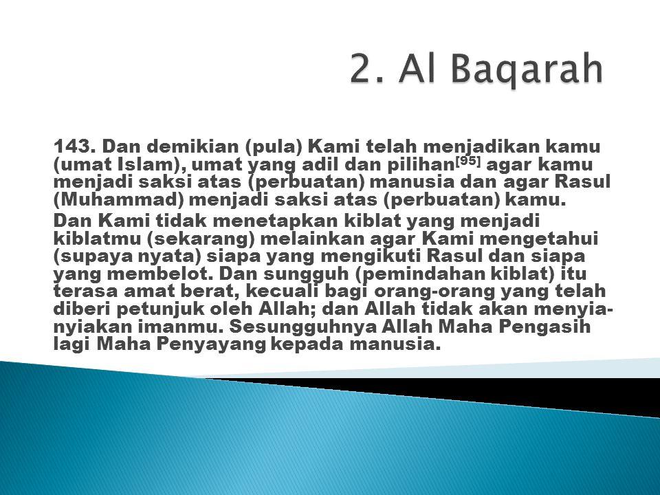 143. Dan demikian (pula) Kami telah menjadikan kamu (umat Islam), umat yang adil dan pilihan [95] agar kamu menjadi saksi atas (perbuatan) manusia dan