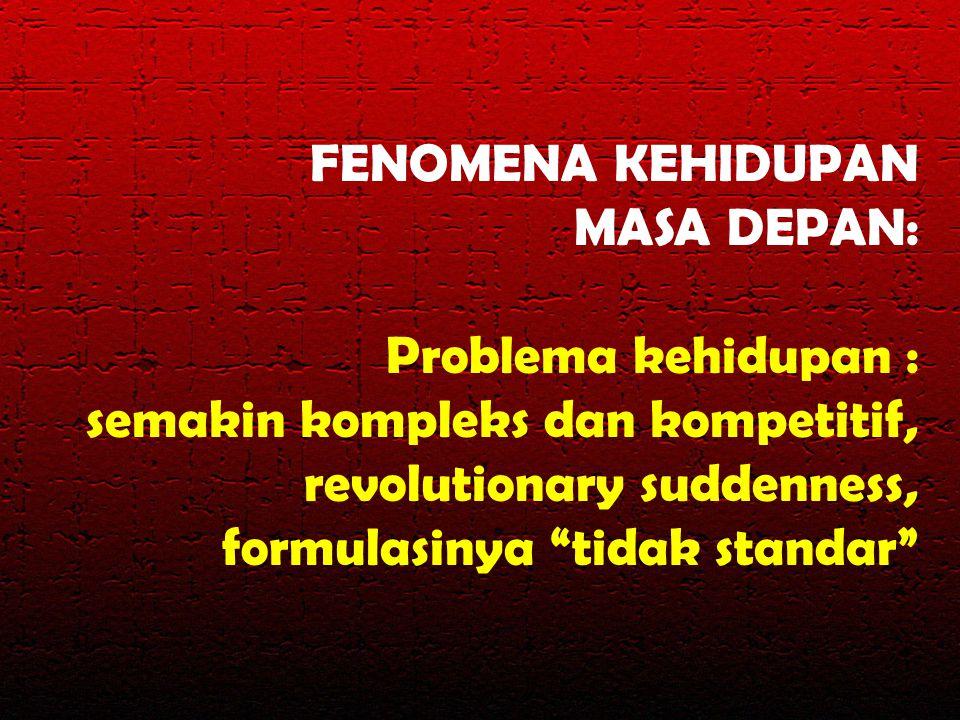 """FENOMENA KEHIDUPAN MASA DEPAN: Problema kehidupan : semakin kompleks dan kompetitif, revolutionary suddenness, formulasinya """"tidak standar"""""""
