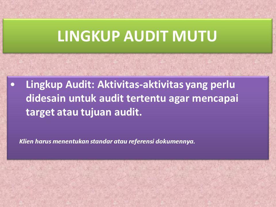 LINGKUP AUDIT MUTU Lingkup Audit: Aktivitas-aktivitas yang perlu didesain untuk audit tertentu agar mencapai target atau tujuan audit. Klien harus men
