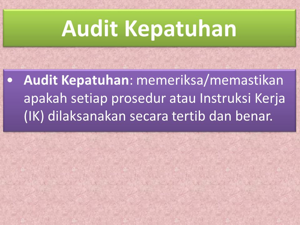 Audit Kepatuhan Audit Kepatuhan: memeriksa/memastikan apakah setiap prosedur atau Instruksi Kerja (IK) dilaksanakan secara tertib dan benar. Audit Kep