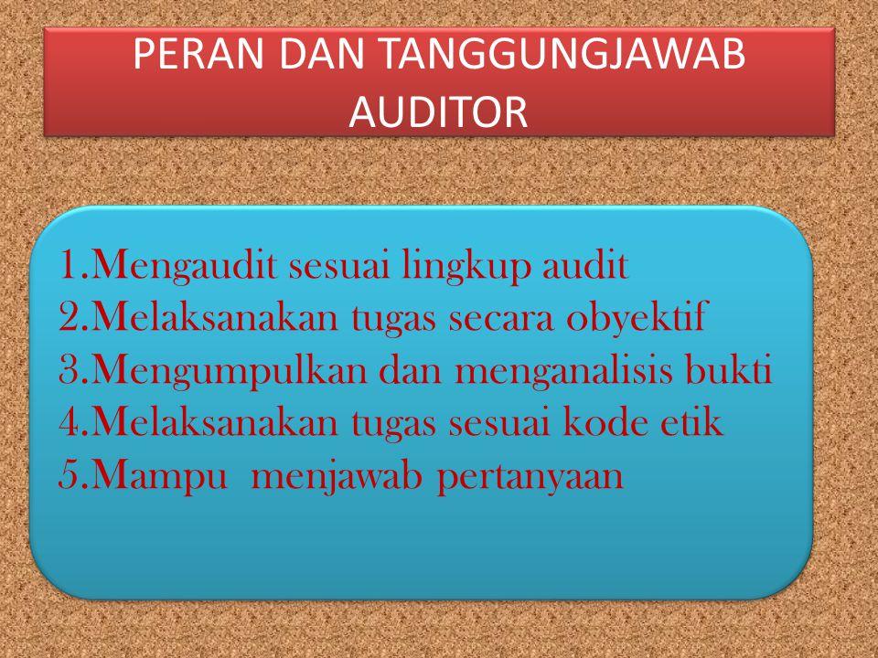 PERAN DAN TANGGUNGJAWAB AUDITOR 1.Mengaudit sesuai lingkup audit 2.Melaksanakan tugas secara obyektif 3.Mengumpulkan dan menganalisis bukti 4.Melaksan