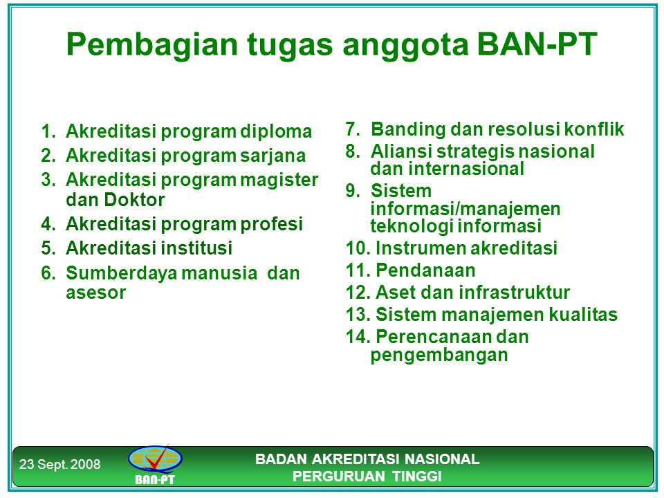 BAN-PT BADAN AKREDITASI NASIONAL PERGURUAN TINGGI 23 Sept. 2008 Pembagian tugas anggota BAN-PT 1.Akreditasi program diploma 2.Akreditasi program sarja