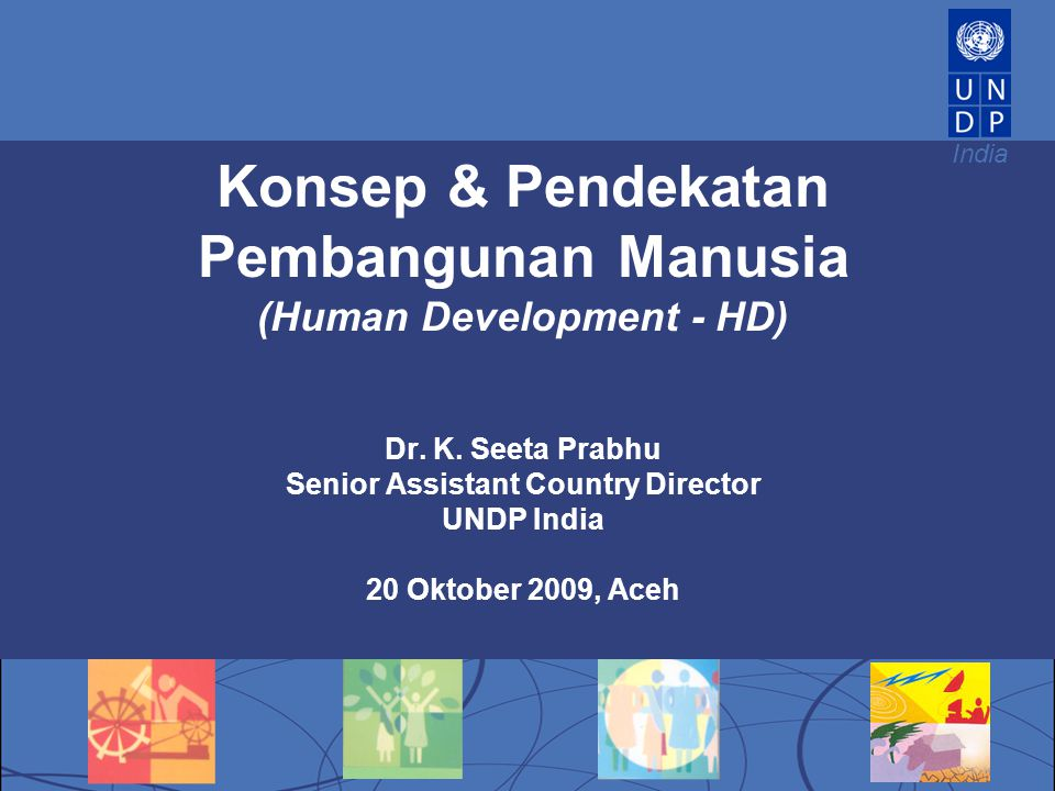 India Konsep & Pendekatan Pembangunan Manusia (Human Development - HD) Dr. K. Seeta Prabhu Senior Assistant Country Director UNDP India 20 Oktober 200