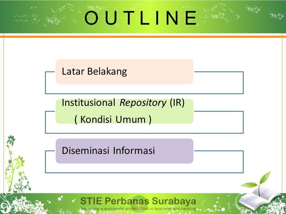 Latar Belakang Institusional Repository (IR) ( Kondisi Umum ) Diseminasi Informasi O U T L I N E