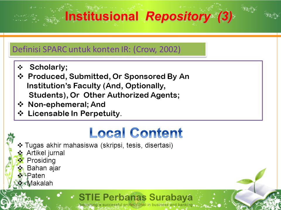 Institusional Repository (3) Definisi SPARC untuk konten IR: (Crow, 2002)  Scholarly;  Produced, Submitted, Or Sponsored By An Institution's Faculty