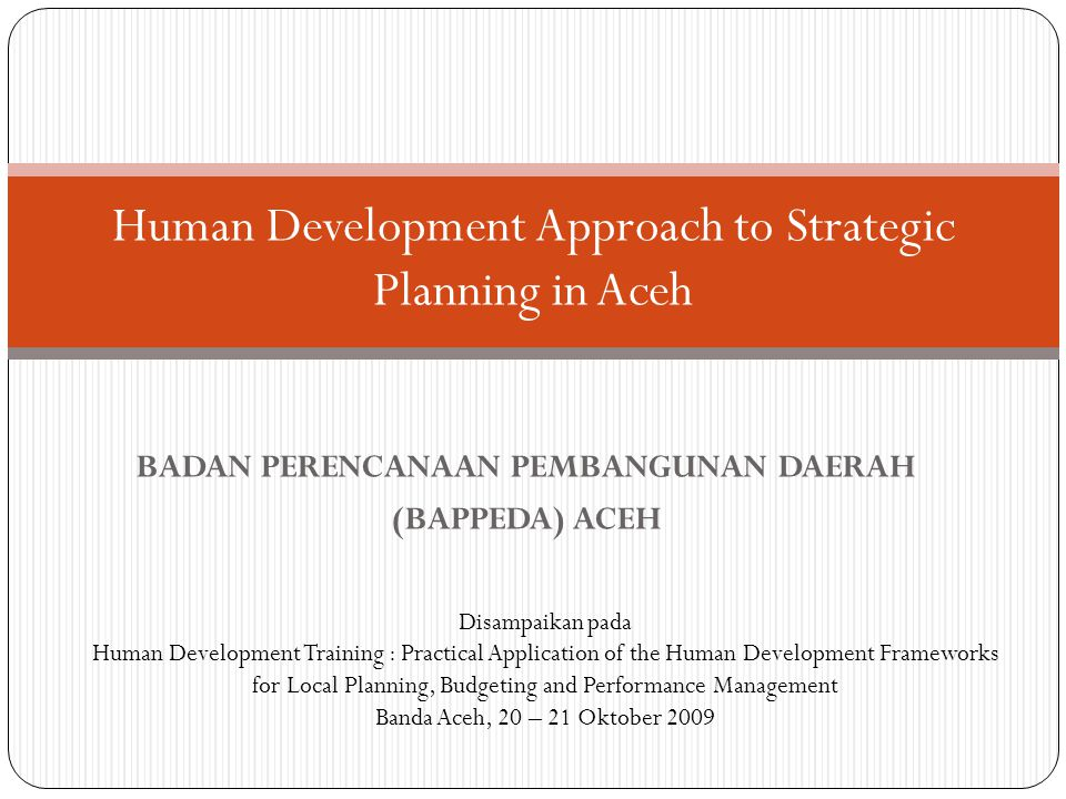BADAN PERENCANAAN PEMBANGUNAN DAERAH (BAPPEDA) ACEH Human Development Approach to Strategic Planning in Aceh Disampaikan pada Human Development Traini