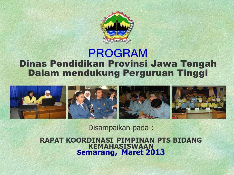 Disampaikan pada : RAPAT KOORDINASI PIMPINAN PTS BIDANG KEMAHASISWAAN Se marang, Maret 2013 PROGRAM Dinas Pendidikan Provinsi Jawa Tengah Dalam mendukung Perguruan Tinggi