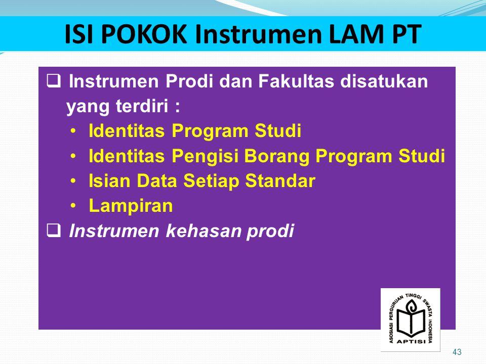 ISI POKOK Instrumen LAM PT 43  Instrumen Prodi dan Fakultas disatukan yang terdiri : Identitas Program Studi Identitas Pengisi Borang Program Studi Isian Data Setiap Standar Lampiran  Instrumen kehasan prodi