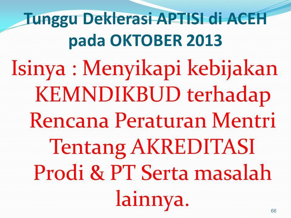 Tunggu Deklerasi APTISI di ACEH pada OKTOBER 2013 Isinya : Menyikapi kebijakan KEMNDIKBUD terhadap Rencana Peraturan Mentri Tentang AKREDITASI Prodi & PT Serta masalah lainnya.