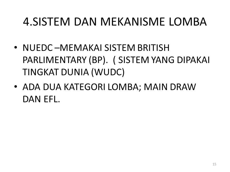 4.SISTEM DAN MEKANISME LOMBA NUEDC –MEMAKAI SISTEM BRITISH PARLIMENTARY (BP). ( SISTEM YANG DIPAKAI TINGKAT DUNIA (WUDC) ADA DUA KATEGORI LOMBA; MAIN