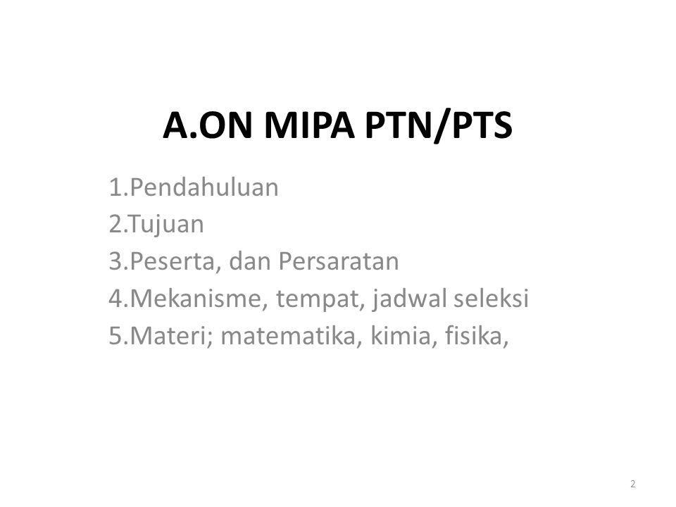 A.ON MIPA PTN/PTS 1.Pendahuluan 2.Tujuan 3.Peserta, dan Persaratan 4.Mekanisme, tempat, jadwal seleksi 5.Materi; matematika, kimia, fisika, 2