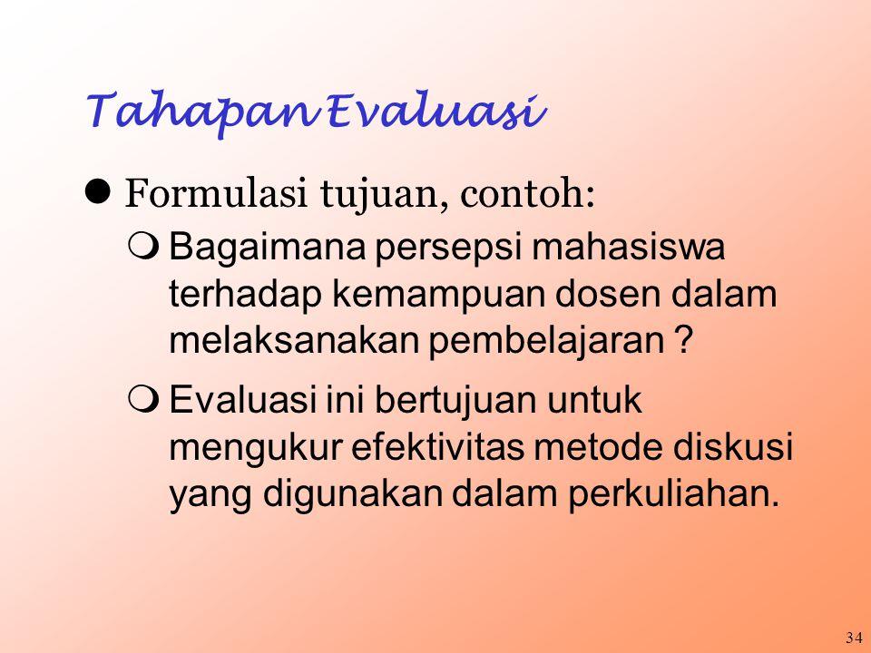34 Tahapan Evaluasi Formulasi tujuan, contoh:  Bagaimana persepsi mahasiswa terhadap kemampuan dosen dalam melaksanakan pembelajaran ?  Evaluasi ini