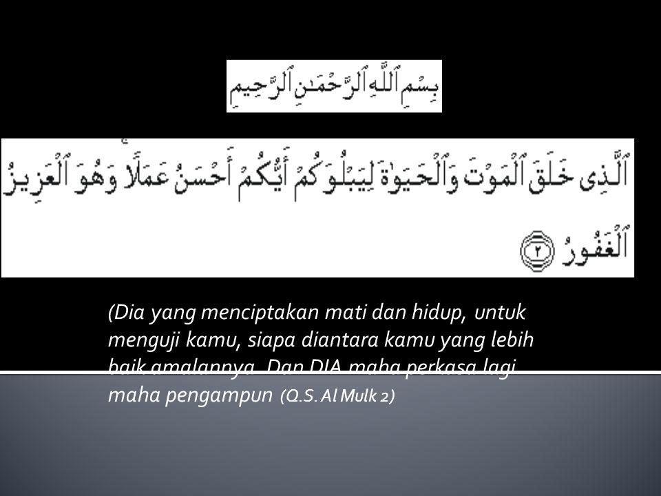 (Dia yang menciptakan mati dan hidup, untuk menguji kamu, siapa diantara kamu yang lebih baik amalannya.