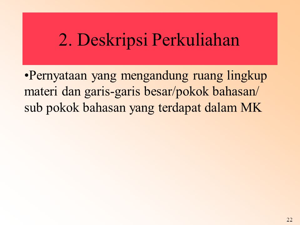 22 2. Deskripsi Perkuliahan Pernyataan yang mengandung ruang lingkup materi dan garis-garis besar/pokok bahasan/ sub pokok bahasan yang terdapat dalam