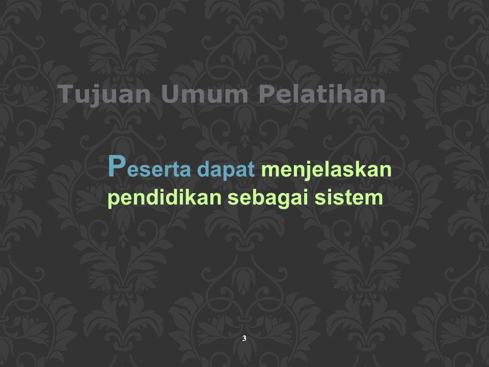 4 Tujuan Khusus Pelatihan Peserta pelatihan dapat: Menjelaskan batasan pendidikan sebagai sistem Menguraikan interaksi supra sistem, sistem dan sub sistem dalam pendidikan Menjelaskan hubungan antara masukan pendidikan, proses pendidikan dan hasil pendidikan Menjelaskan pendidikan nasional Indonesia sebagai suatu sistem Menjelaskan batasan sistem pendidikan tinggi di Indonesia