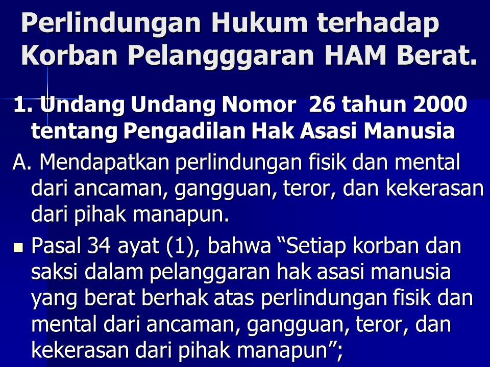 Perlindungan Hukum terhadap Korban Pelangggaran HAM Berat. 1. Undang Undang Nomor 26 tahun 2000 tentang Pengadilan Hak Asasi Manusia A. Mendapatkan pe