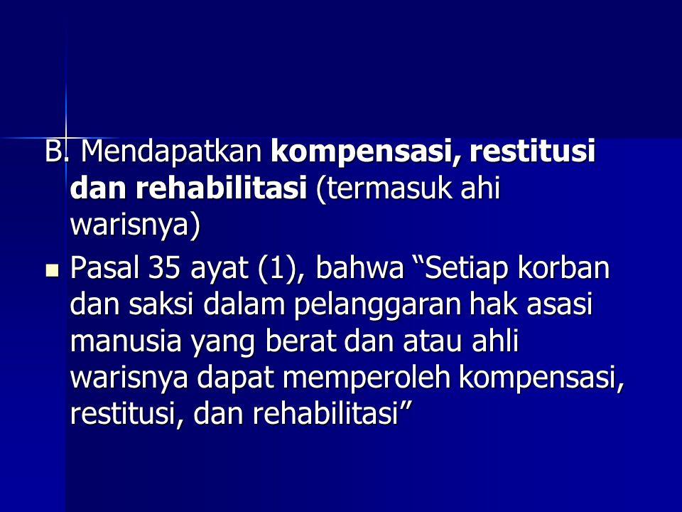 """B. Mendapatkan kompensasi, restitusi dan rehabilitasi (termasuk ahi warisnya) Pasal 35 ayat (1), bahwa """"Setiap korban dan saksi dalam pelanggaran hak"""