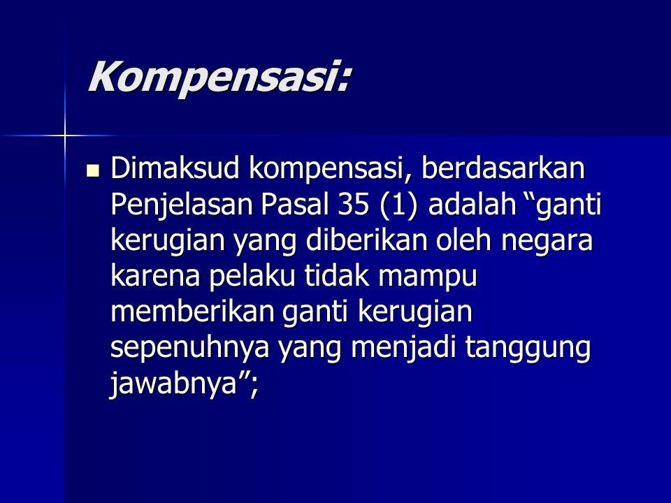 """Kompensasi: Dimaksud kompensasi, berdasarkan Penjelasan Pasal 35 (1) adalah """"ganti kerugian yang diberikan oleh negara karena pelaku tidak mampu membe"""