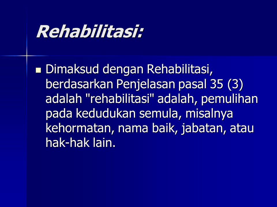 Rehabilitasi: Dimaksud dengan Rehabilitasi, berdasarkan Penjelasan pasal 35 (3) adalah rehabilitasi adalah, pemulihan pada kedudukan semula, misalnya kehormatan, nama baik, jabatan, atau hak-hak lain.