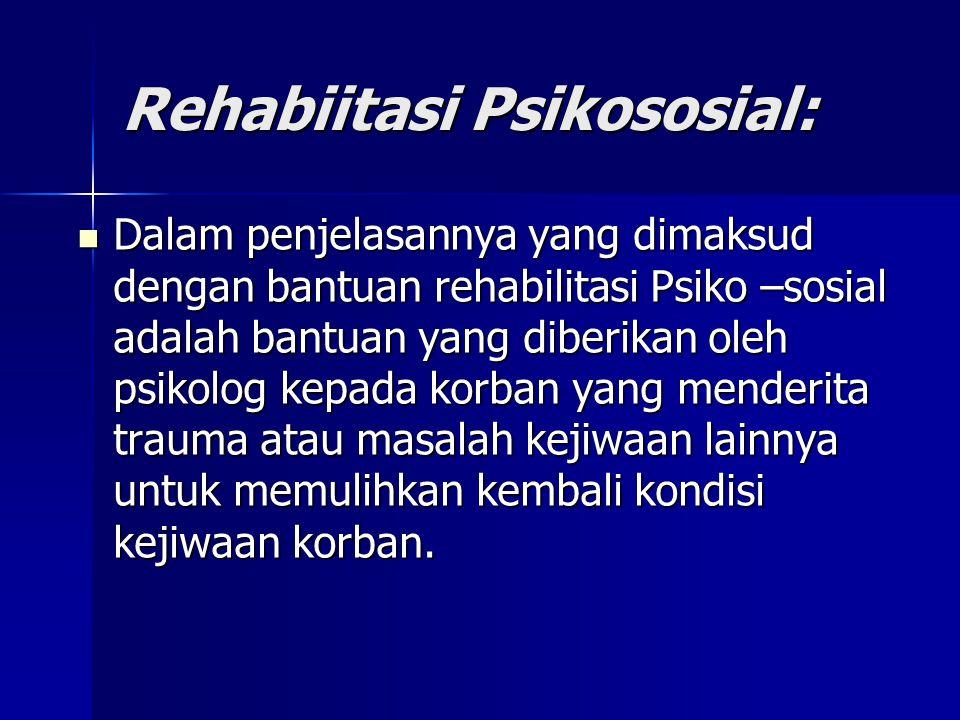 Rehabiitasi Psikososial: Dalam penjelasannya yang dimaksud dengan bantuan rehabilitasi Psiko –sosial adalah bantuan yang diberikan oleh psikolog kepada korban yang menderita trauma atau masalah kejiwaan lainnya untuk memulihkan kembali kondisi kejiwaan korban.