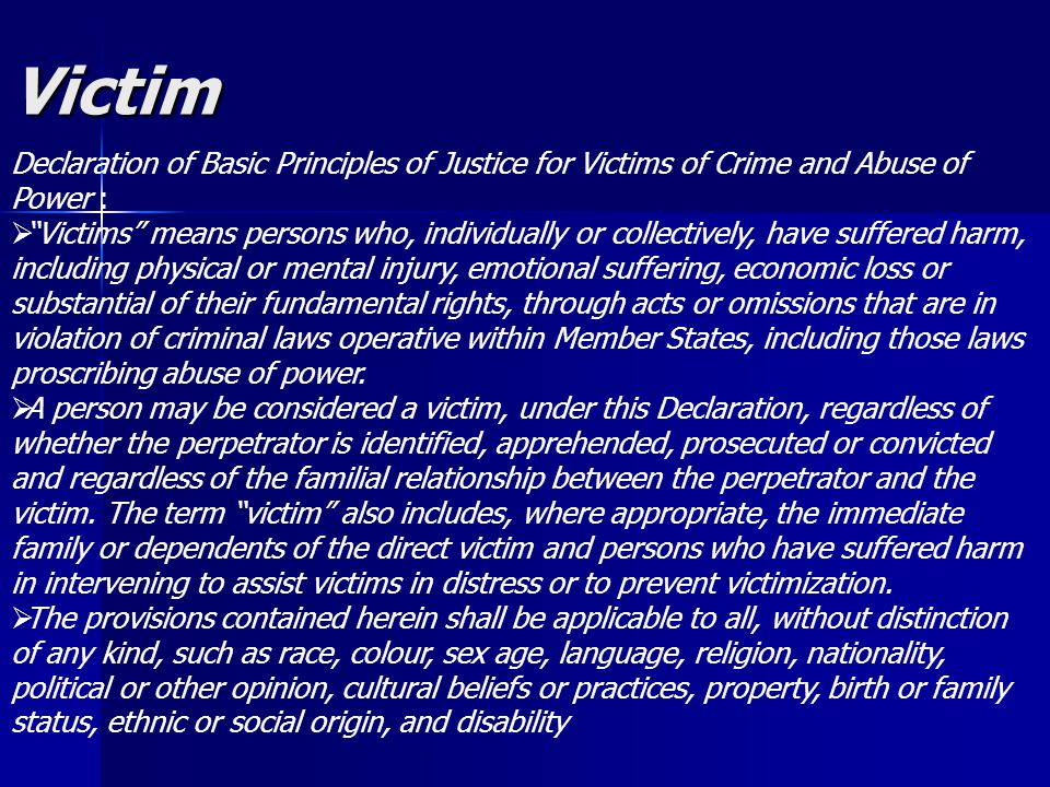 Victim Declaration of Basic Principles of Justice for Victims of Crime and Abuse of Power :  Victims means persons who, individually or collectively, have suffered harm, including physical or mental injury, emotional suffering, economic loss or substantial of their fundamental rights, through acts or omissions that are in violation of criminal laws operative within Member States, including those laws proscribing abuse of power.