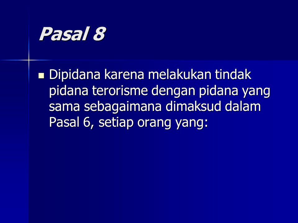 Pasal 8 Dipidana karena melakukan tindak pidana terorisme dengan pidana yang sama sebagaimana dimaksud dalam Pasal 6, setiap orang yang: Dipidana karena melakukan tindak pidana terorisme dengan pidana yang sama sebagaimana dimaksud dalam Pasal 6, setiap orang yang:
