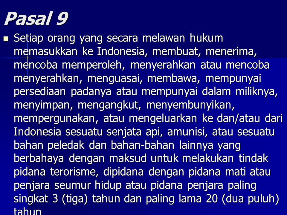 Pasal 9 Setiap orang yang secara melawan hukum memasukkan ke Indonesia, membuat, menerima, mencoba memperoleh, menyerahkan atau mencoba menyerahkan, menguasai, membawa, mempunyai persediaan padanya atau mempunyai dalam miliknya, menyimpan, mengangkut, menyembunyikan, mempergunakan, atau mengeluarkan ke dan/atau dari Indonesia sesuatu senjata api, amunisi, atau sesuatu bahan peledak dan bahan-bahan lainnya yang berbahaya dengan maksud untuk melakukan tindak pidana terorisme, dipidana dengan pidana mati atau penjara seumur hidup atau pidana penjara paling singkat 3 (tiga) tahun dan paling lama 20 (dua puluh) tahun Setiap orang yang secara melawan hukum memasukkan ke Indonesia, membuat, menerima, mencoba memperoleh, menyerahkan atau mencoba menyerahkan, menguasai, membawa, mempunyai persediaan padanya atau mempunyai dalam miliknya, menyimpan, mengangkut, menyembunyikan, mempergunakan, atau mengeluarkan ke dan/atau dari Indonesia sesuatu senjata api, amunisi, atau sesuatu bahan peledak dan bahan-bahan lainnya yang berbahaya dengan maksud untuk melakukan tindak pidana terorisme, dipidana dengan pidana mati atau penjara seumur hidup atau pidana penjara paling singkat 3 (tiga) tahun dan paling lama 20 (dua puluh) tahun