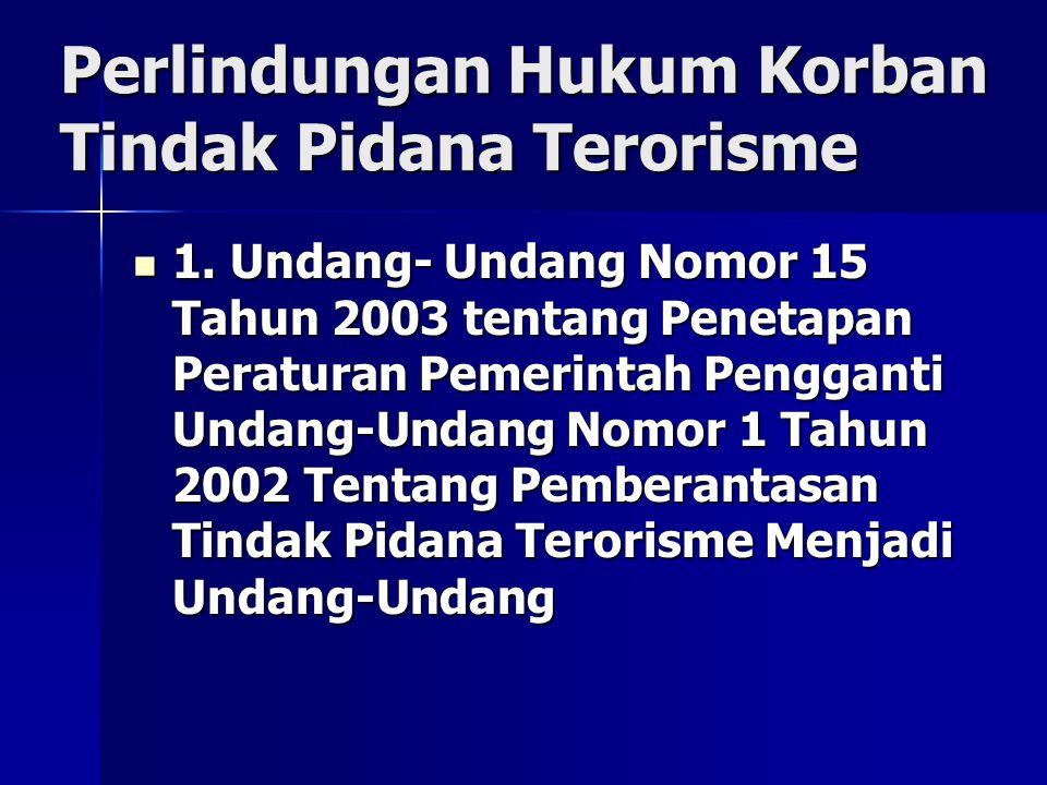 Perlindungan Hukum Korban Tindak Pidana Terorisme 1. Undang- Undang Nomor 15 Tahun 2003 tentang Penetapan Peraturan Pemerintah Pengganti Undang-Undang
