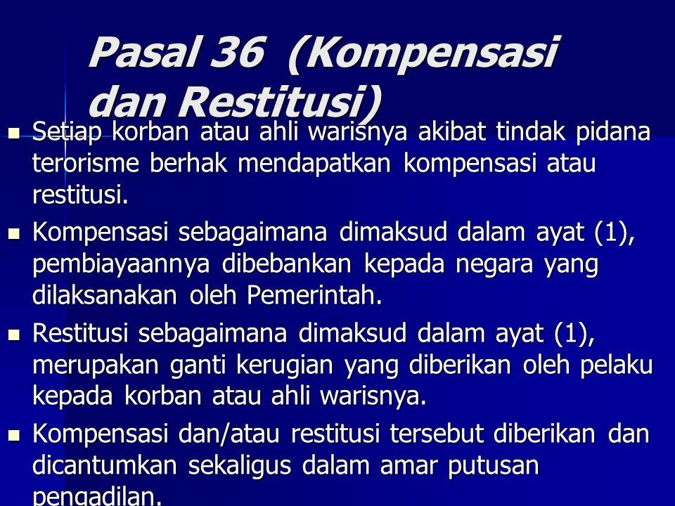 Pasal 36 (Kompensasi dan Restitusi) Setiap korban atau ahli warisnya akibat tindak pidana terorisme berhak mendapatkan kompensasi atau restitusi.