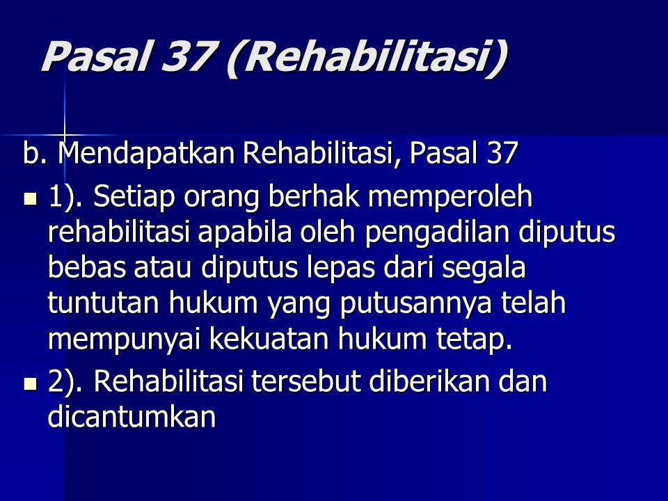 Pasal 37 (Rehabilitasi) b. Mendapatkan Rehabilitasi, Pasal 37 1). Setiap orang berhak memperoleh rehabilitasi apabila oleh pengadilan diputus bebas at