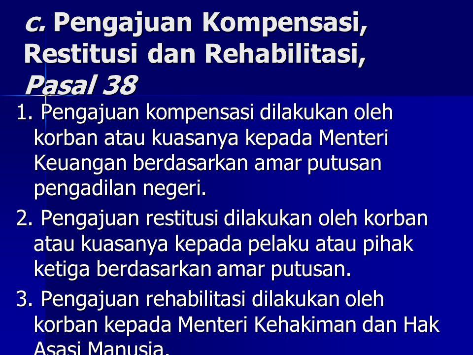 c. Pengajuan Kompensasi, Restitusi dan Rehabilitasi, Pasal 38 1. Pengajuan kompensasi dilakukan oleh korban atau kuasanya kepada Menteri Keuangan berd