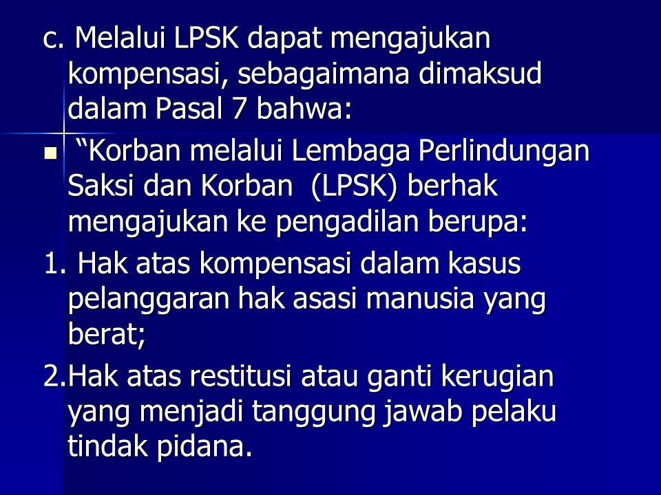 """c. Melalui LPSK dapat mengajukan kompensasi, sebagaimana dimaksud dalam Pasal 7 bahwa: """"Korban melalui Lembaga Perlindungan Saksi dan Korban (LPSK) be"""