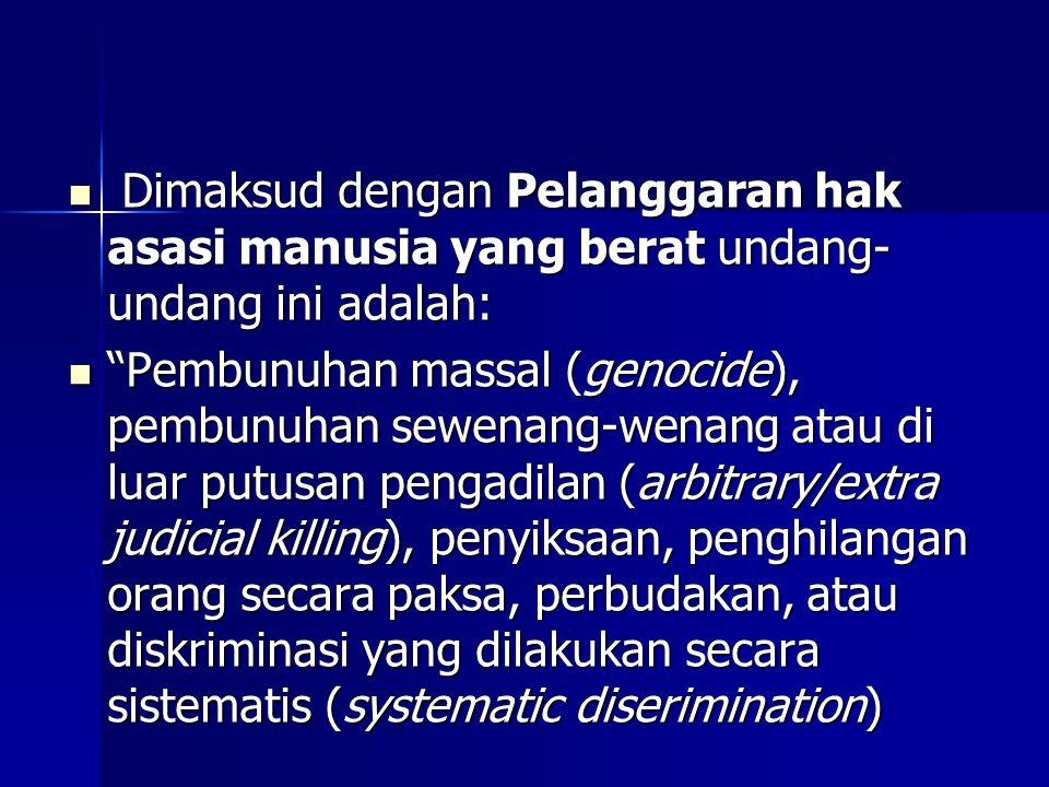 Dimaksud dengan Pelanggaran hak asasi manusia yang berat undang- undang ini adalah: Dimaksud dengan Pelanggaran hak asasi manusia yang berat undang- undang ini adalah: Pembunuhan massal (genocide), pembunuhan sewenang-wenang atau di luar putusan pengadilan (arbitrary/extra judicial killing), penyiksaan, penghilangan orang secara paksa, perbudakan, atau diskriminasi yang dilakukan secara sistematis (systematic diserimination) Pembunuhan massal (genocide), pembunuhan sewenang-wenang atau di luar putusan pengadilan (arbitrary/extra judicial killing), penyiksaan, penghilangan orang secara paksa, perbudakan, atau diskriminasi yang dilakukan secara sistematis (systematic diserimination)