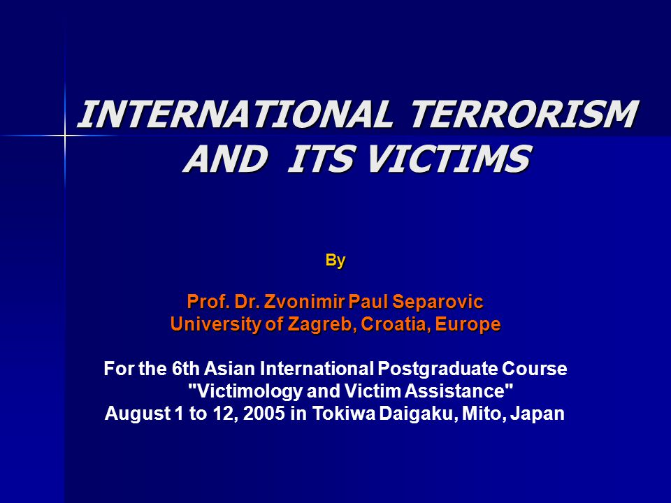 INTERNATIONAL TERRORISM AND ITS VICTIMS By Prof. Dr. Zvonimir Paul Separovic University of Zagreb, Croatia, Europe For the 6th Asian International Pos