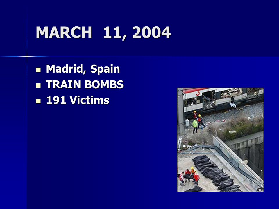 MARCH 11, 2004 Madrid, Spain Madrid, Spain TRAIN BOMBS TRAIN BOMBS 191 Victims 191 Victims