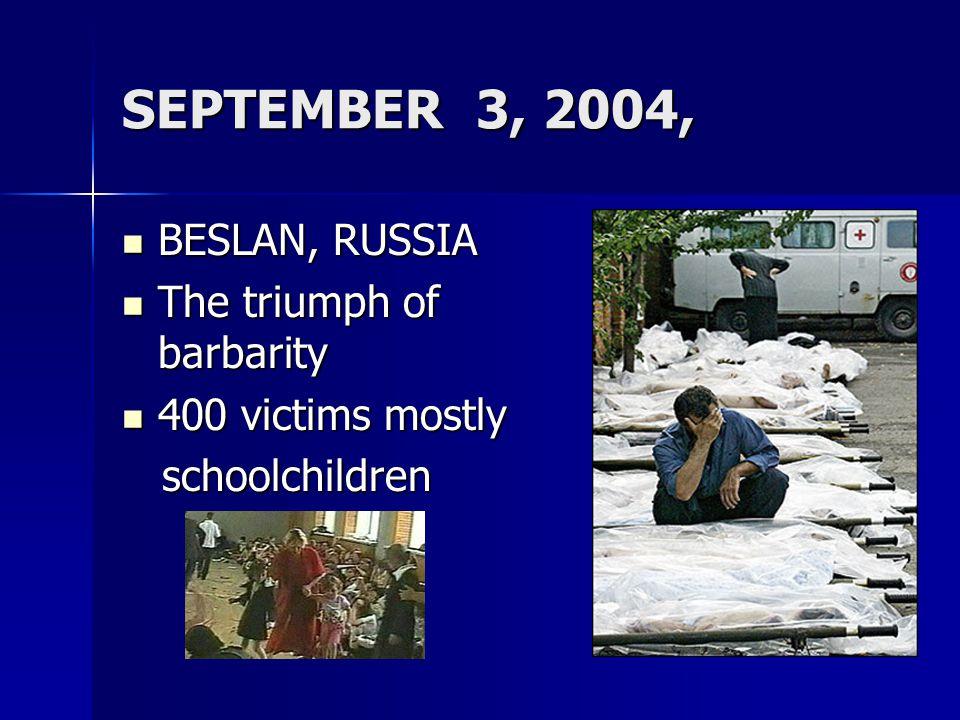 SEPTEMBER 3, 2004, BESLAN, RUSSIA BESLAN, RUSSIA The triumph of barbarity The triumph of barbarity 400 victims mostly 400 victims mostly schoolchildren schoolchildren