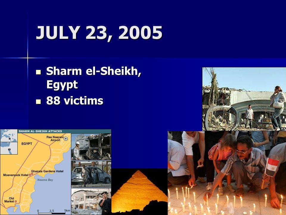 JULY 23, 2005 Sharm el-Sheikh, Egypt Sharm el-Sheikh, Egypt 88 victims 88 victims