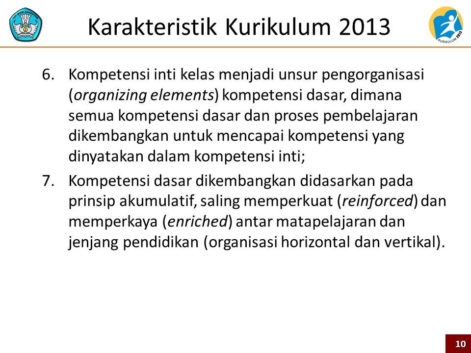 Karakteristik Kurikulum 2013 6.Kompetensi inti kelas menjadi unsur pengorganisasi (organizing elements) kompetensi dasar, dimana semua kompetensi dasa