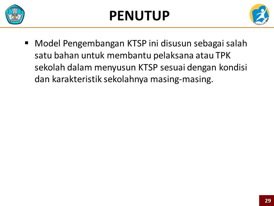 PENUTUP  Model Pengembangan KTSP ini disusun sebagai salah satu bahan untuk membantu pelaksana atau TPK sekolah dalam menyusun KTSP sesuai dengan kon