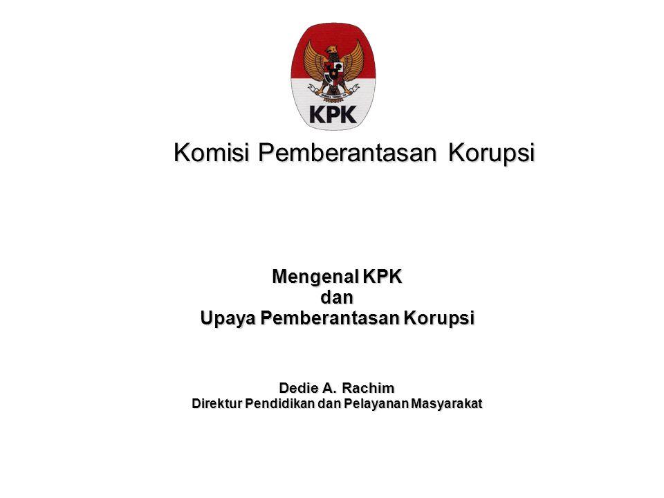 Komisi Pemberantasan Korupsi Mengenal KPK dan Upaya Pemberantasan Korupsi Dedie A. Rachim Direktur Pendidikan dan Pelayanan Masyarakat