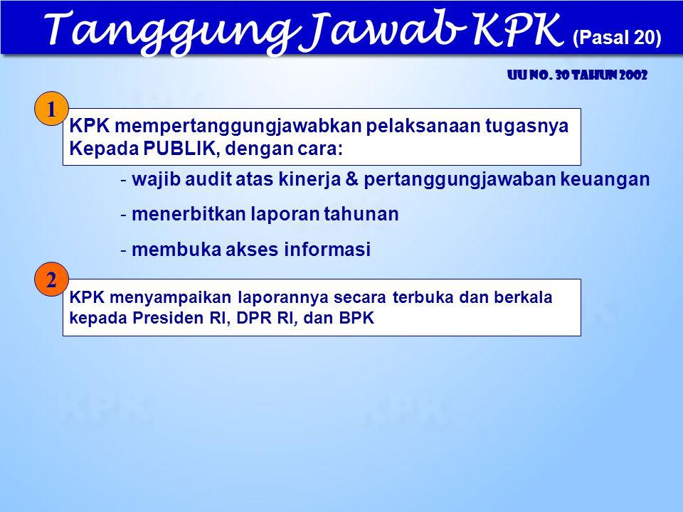 Tanggung Jawab KPK (Pasal 20) UU No. 30 Tahun 2002 KPK mempertanggungjawabkan pelaksanaan tugasnya Kepada PUBLIK, dengan cara: KPK menyampaikan lapor