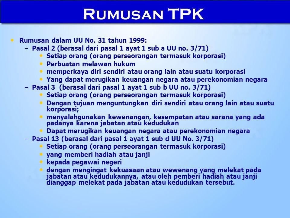 Rumusan TPK Rumusan dalam UU No. 31 tahun 1999: – –Pasal 2 (berasal dari pasal 1 ayat 1 sub a UU no. 3/71) Setiap orang (orang perseorangan termasuk