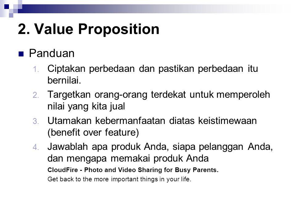 2. Value Proposition Panduan 1. Ciptakan perbedaan dan pastikan perbedaan itu bernilai. 2. Targetkan orang-orang terdekat untuk memperoleh nilai yang