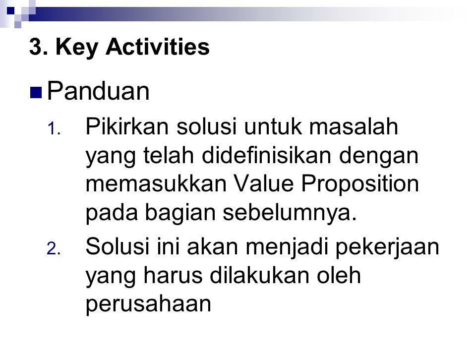 3. Key Activities Panduan 1. Pikirkan solusi untuk masalah yang telah didefinisikan dengan memasukkan Value Proposition pada bagian sebelumnya. 2. Sol