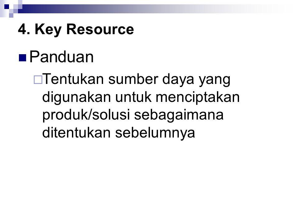 4. Key Resource Panduan  Tentukan sumber daya yang digunakan untuk menciptakan produk/solusi sebagaimana ditentukan sebelumnya