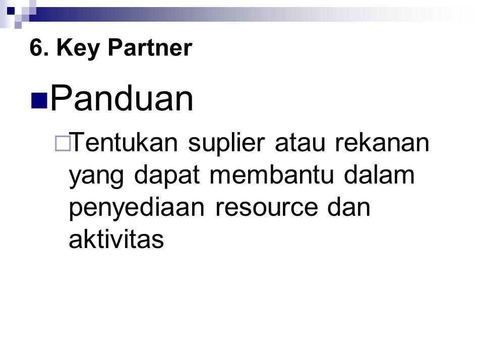 6. Key Partner Panduan  Tentukan suplier atau rekanan yang dapat membantu dalam penyediaan resource dan aktivitas